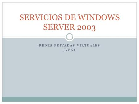 REDES PRIVADAS VIRTUALES (VPN) SERVICIOS DE WINDOWS SERVER 2003.