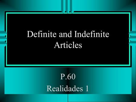 Definite and Indefinite Articles P.60 Realidades 1.