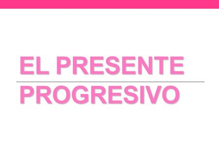 EL PRESENTE PROGRESIVO. Presente Progresivo The present progressive, is used to express what is happening RIGHT NOW, at the moment we are talking. pasado.