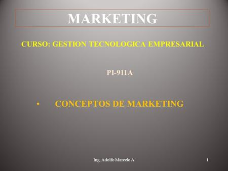 Ing. Adolfo Marcelo A1 MARKETING CONCEPTOS DE MARKETING CURSO: GESTION TECNOLOGICA EMPRESARIAL PI-911A.