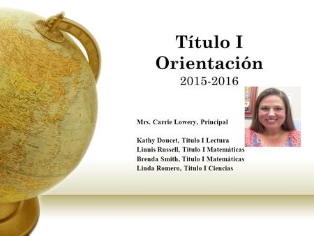 Título I Orientación 2015-2016 Mrs. Carrie Lowery, Principal Kathy Doucet, Titulo I Lectura Linnis Russell, Titulo I Matemáticas Brenda Smith, Titulo.