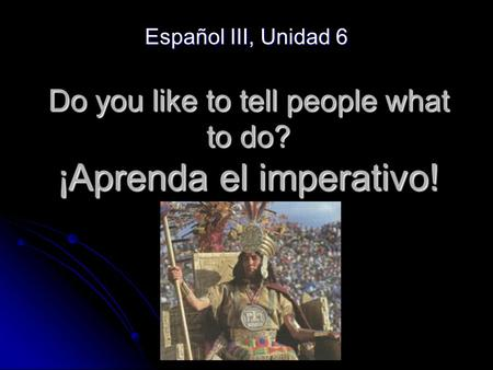 Do you like to tell people what to do? ¡Aprenda el imperativo! Español III, Unidad 6.
