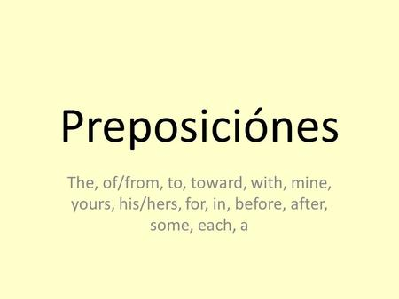 Preposiciónes The, of/from, to, toward, with, mine, yours, his/hers, for, in, before, after, some, each, a.