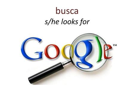 Busca s/he looks for. busca s/he looks for Con Google una persona busca información del internet.