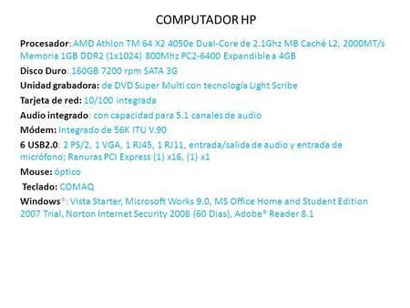 COMPUTADOR HP Procesador: AMD Athlon TM 64 X2 4050e Dual-Core de 2.1Ghz MB Caché L2, 2000MT/s Memoria 1GB DDR2 (1x1024) 800Mhz PC2-6400 Expandible a 4GB.