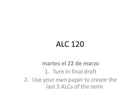 ALC 120 martes el 22 de marzo 1.Turn in final draft 2.Use your own paper to create the last 3 ALCs of the term.