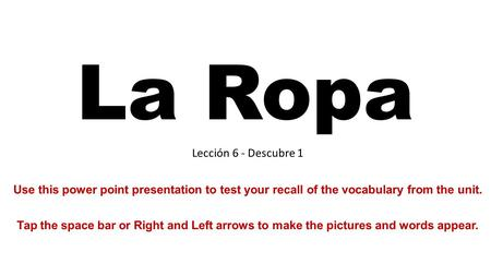 La Ropa Lección 6 - Descubre 1 Use this power point presentation to test your recall of the vocabulary from the unit. Tap the space bar or Right and Left.