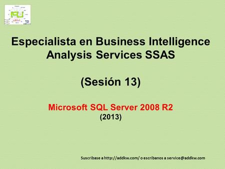 Especialista en Business Intelligence Analysis Services SSAS (Sesión 13) Microsoft SQL Server 2008 R2 (2013) Suscribase a  o escríbanos.