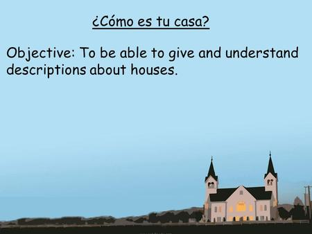 ¿Cómo es tu casa? Objective: To be able to give and understand descriptions about houses.