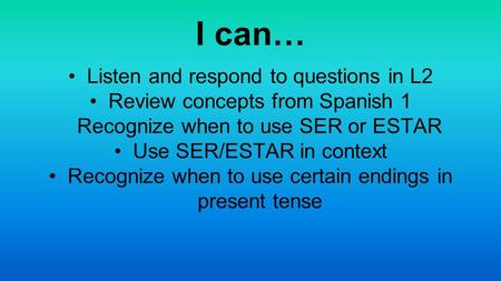 I can… Listen and respond to questions in L2 Review concepts from Spanish 1 Recognize when to use SER or ESTAR Use SER/ESTAR in context Recognize when.
