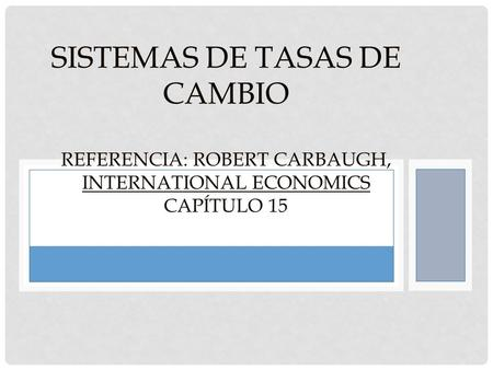 SISTEMAS DE TASAS DE CAMBIO REFERENCIA: ROBERT CARBAUGH, INTERNATIONAL ECONOMICS CAPÍTULO 15.