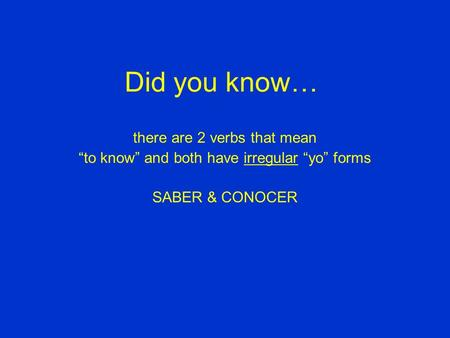 "Did you know… there are 2 verbs that mean ""to know"" and both have irregular ""yo"" forms SABER & CONOCER."
