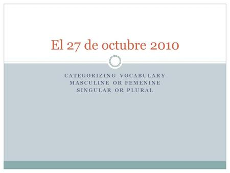 CATEGORIZING VOCABULARY MASCULINE OR FEMENINE SINGULAR OR PLURAL El 27 de octubre 2010.