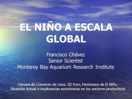 EL NIÑO A ESCALA GLOBAL Francisco Chávez Senior Scientist Monterey Bay Aquarium Research Institute Cámara de Comercio de Lima: III Foro, Fenómeno de El.