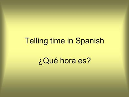 Telling time in Spanish ¿Qué hora es?. Talk about hours instead of o'clocks It is two o'clock It is 5 o'clock It is seven o'clock Son las dos horas Son.