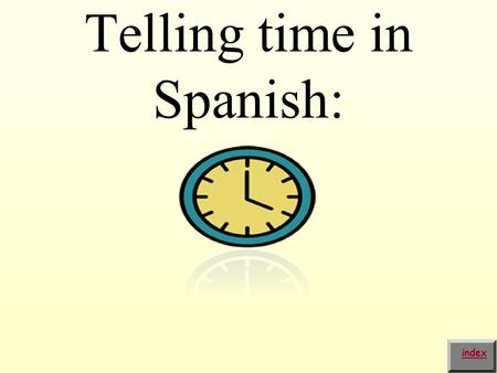 Telling time in Spanish: index. In order to ask the time in Spanish you need to say: ¿Qué hora es? index.