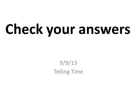 Check your answers 9/9/13 Telling Time. ¿Qué hora es? (I) 1.It is one o'clock. 7. It is 7:50. 2.It is 2:30.8. It is 12:25. 3.It is 6:10.9. It is 4:35.