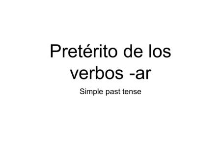 Pretérito de los verbos -ar Simple past tense. The word preterit means: Use the preterite tense to talk about: simple past tense an event that happened.