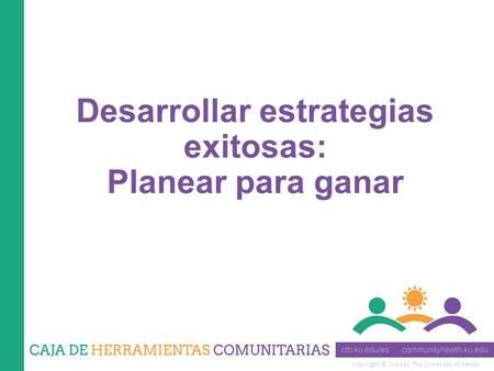 Copyright © 2014 by The University of Kansas Desarrollar estrategias exitosas: Planear para ganar.