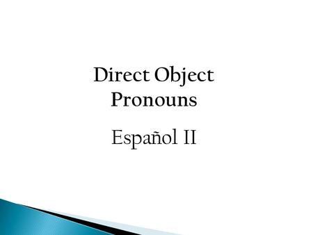 Direct Object Pronouns Español II. Direct Object Pronouns The direct object in a sentence receives the action of the verb. Nouns used as direct objects.