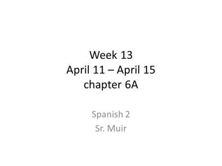 Week 13 April 11 – April 15 chapter 6A Spanish 2 Sr. Muir.
