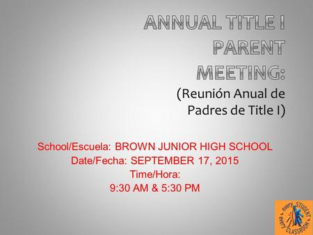 School/Escuela: BROWN JUNIOR HIGH SCHOOL Date/Fecha: SEPTEMBER 17, 2015 Time/Hora: 9:30 AM & 5:30 PM.