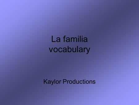 La familia vocabulary Kaylor Productions. For this review you will need a piece of paper and a pencil. Read the English word or phrase. Write down the.