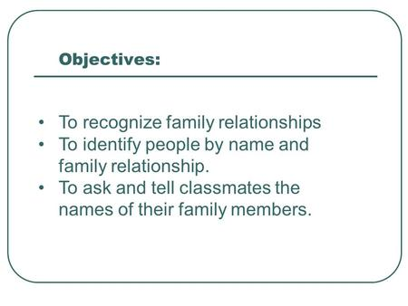 Objectives: To recognize family relationships To identify people by name and family relationship. To ask and tell classmates the names of their family.