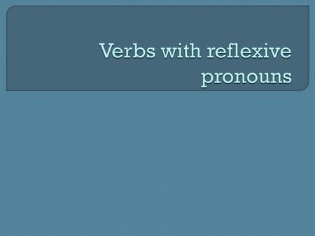  Here are some more verbs with reflexive pronouns. Some of these verbs show that the subject acts upon itself when used with a reflexive pronoun. VerbDefinition.