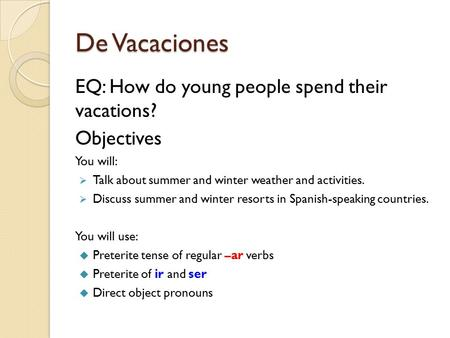 De Vacaciones EQ: How do young people spend their vacations? Objectives You will:  Talk about summer and winter weather and activities.  Discuss summer.