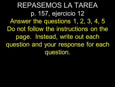REPASEMOS LA TAREA p. 157, ejercicio 12 Answer the questions 1, 2, 3, 4, 5 Do not follow the instructions on the page. Instead, write out each question.