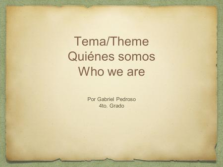 Tema/Theme Quiénes somos Who we are Por Gabriel Pedroso 4to. Grado.