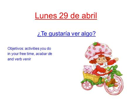 Lunes 29 de abril ¿Te gustaría ver algo? Objetivos: activities you do in your free time, acabar de and verb venir.