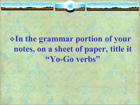 " In the grammar portion of your notes, on a sheet of paper, title it ""Yo-Go verbs"""