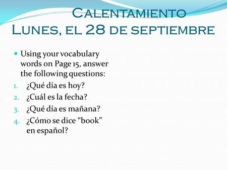 Calentamiento Lunes, el 28 de septiembre Using your vocabulary words on Page 15, answer the following questions: 1. ¿Qué día es hoy? 2. ¿Cuál es la fecha?