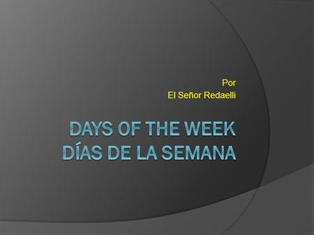 Por El Señor Redaelli. Days of the Week Basics  In Spanish-speaking countries, the week begins on Monday.  lunes........................ Monday  martes.....................
