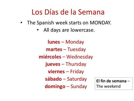 Los Días de la Semana The Spanish week starts on MONDAY. All days are lowercase. lunes – Monday martes – Tuesday miércoles – Wednesday jueves – Thursday.