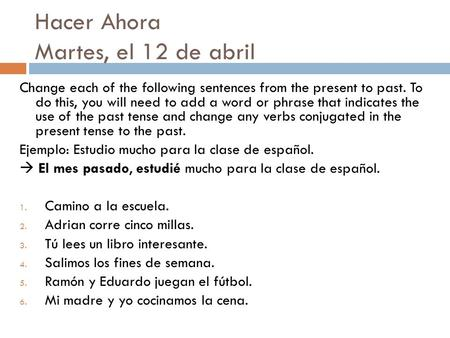 Hacer Ahora Martes, el 12 de abril Change each of the following sentences from the present to past. To do this, you will need to add a word or phrase that.