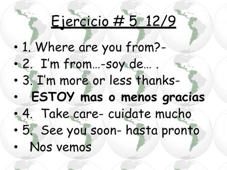 Ejercicio # 5 12/9 1. Where are you from?- 2. I'm from…-soy de…. 3. I'm more or less thanks- ESTOY mas o menos gracias 4. Take care- cuidate mucho 5. See.