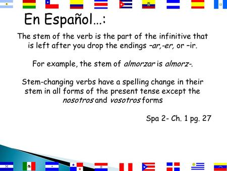 En Español…: The stem of the verb is the part of the infinitive that is left after you drop the endings –ar,-er, or –ir. For example, the stem of almorzar.