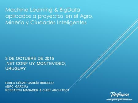 3 DE OCTUBRE DE 2015.NET CONF UY, MONTEVIDEO, URUGUAY PABLO CÉSAR GARCÍA BRIOSSO RESEARCH MANAGER & CHIEF ARCHITECT Machine Learning & BigData.
