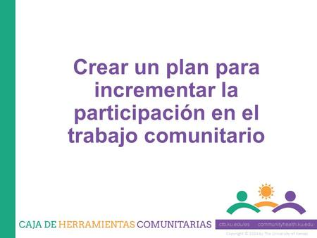 Copyright © 2014 by The University of Kansas Crear un plan para incrementar la participación en el trabajo comunitario.