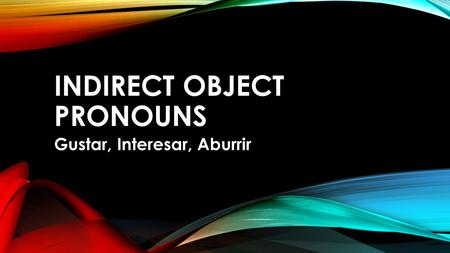 INDIRECT OBJECT PRONOUNS Gustar, Interesar, Aburrir.
