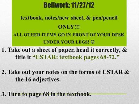 Bellwork: 11/27/12 textbook, notes/new sheet, & pen/pencil ONLY!!! ALL OTHER ITEMS GO IN FRONT OF YOUR DESK UNDER YOUR LEGS! 1. Take out a sheet of paper,