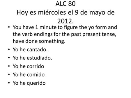 ALC 80 Hoy es miércoles el 9 de mayo de 2012. You have 1 minute to figure the yo form and the verb endings for the past present tense, have done something.