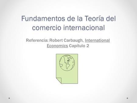 Fundamentos de la Teoría del comercio internacional Referencia: Robert Carbaugh, International Economics Capítulo 2.