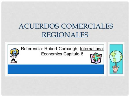 Referencia: Robert Carbaugh, International Economics Capítulo 8 ACUERDOS COMERCIALES REGIONALES.