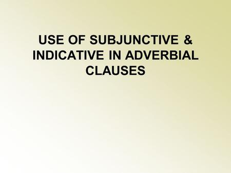 USE OF SUBJUNCTIVE & INDICATIVE IN ADVERBIAL CLAUSES.