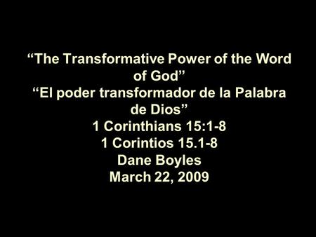 """The Transformative Power of the Word of God"" ""El poder transformador de la Palabra de Dios"" 1 Corinthians 15:1-8 1 Corintios 15.1-8 Dane Boyles March."