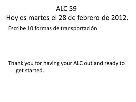 ALC 59 Hoy es martes el 28 de febrero de 2012. Escribe 10 formas de transportación Thank you for having your ALC out and ready to get started.